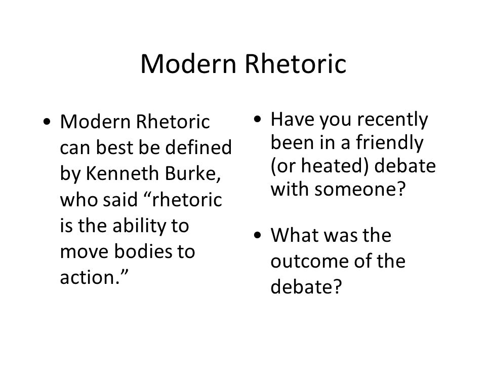 "Modern Rhetoric Modern Rhetoric can best be defined by Kenneth Burke, who said ""rhetoric is the ability to move bodies to action."" Have you recently b"