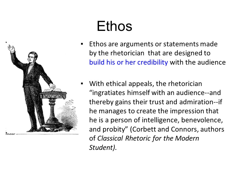 Ethos ▪Ethos are arguments or statements made by the rhetorician that are designed to build his or her credibility with the audience ▪With ethical app