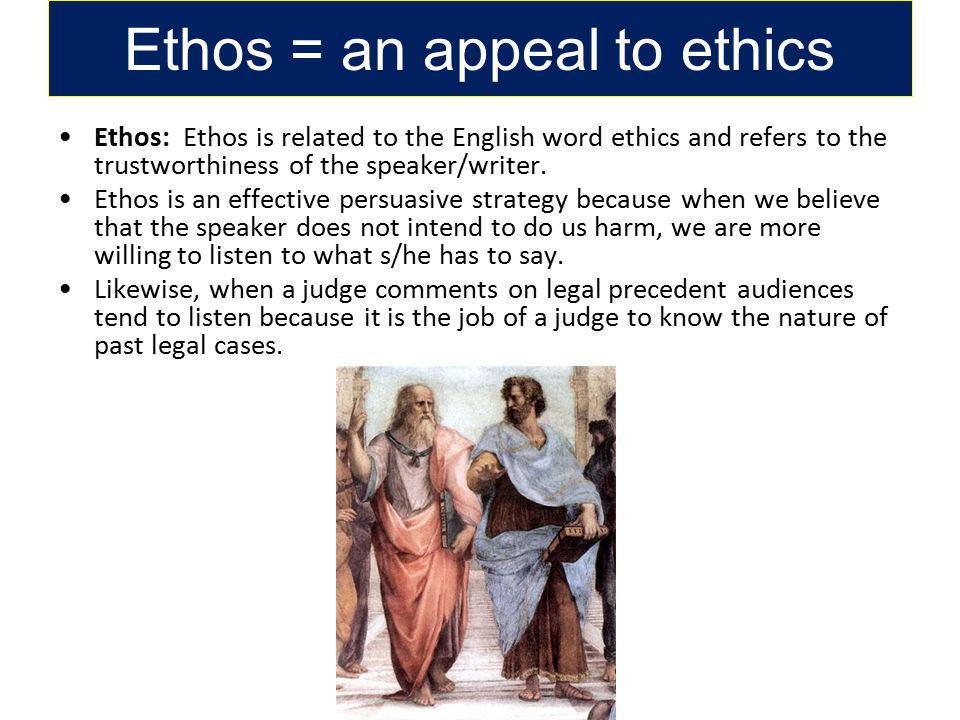 Ethos = an appeal to ethics Ethos: Ethos is related to the English word ethics and refers to the trustworthiness of the speaker/writer.