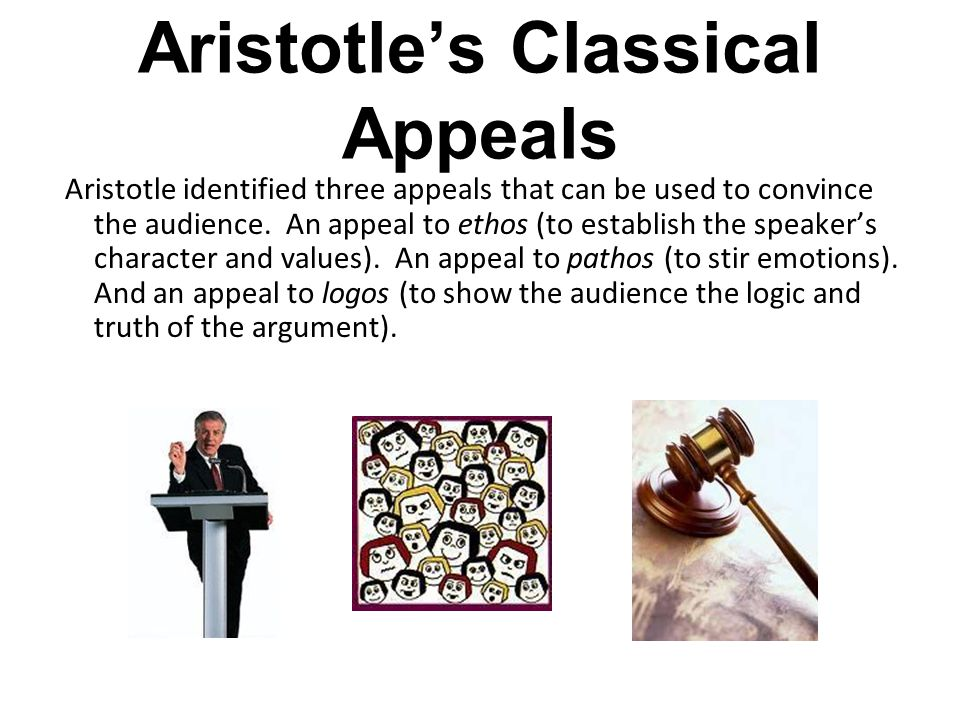 Aristotle's Classical Appeals Aristotle identified three appeals that can be used to convince the audience. An appeal to ethos (to establish the speak