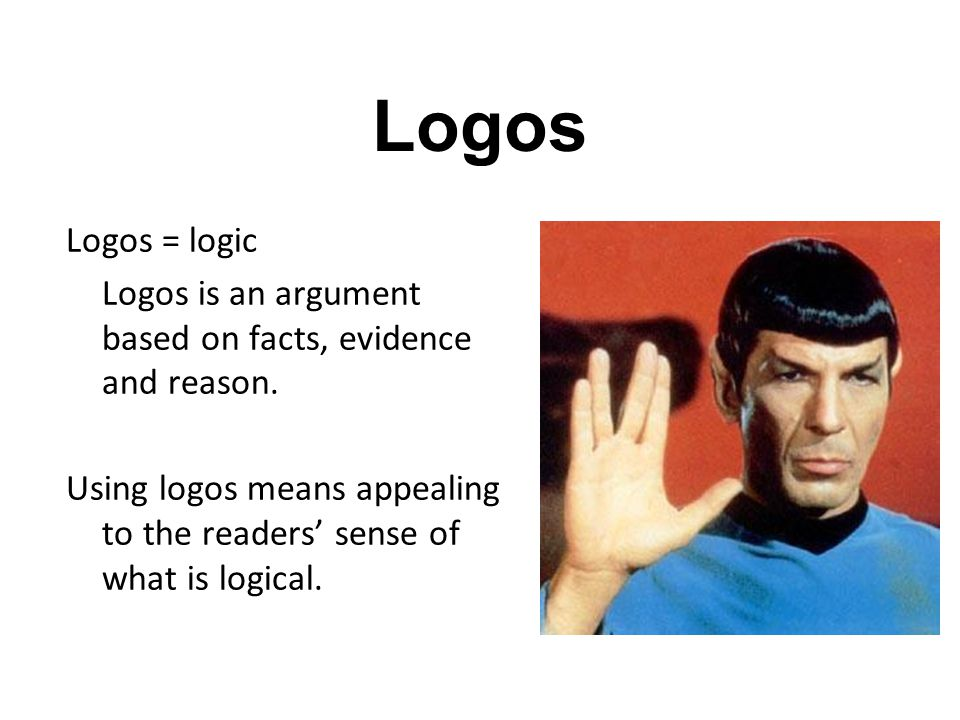 Logos Logos = logic Logos is an argument based on facts, evidence and reason.