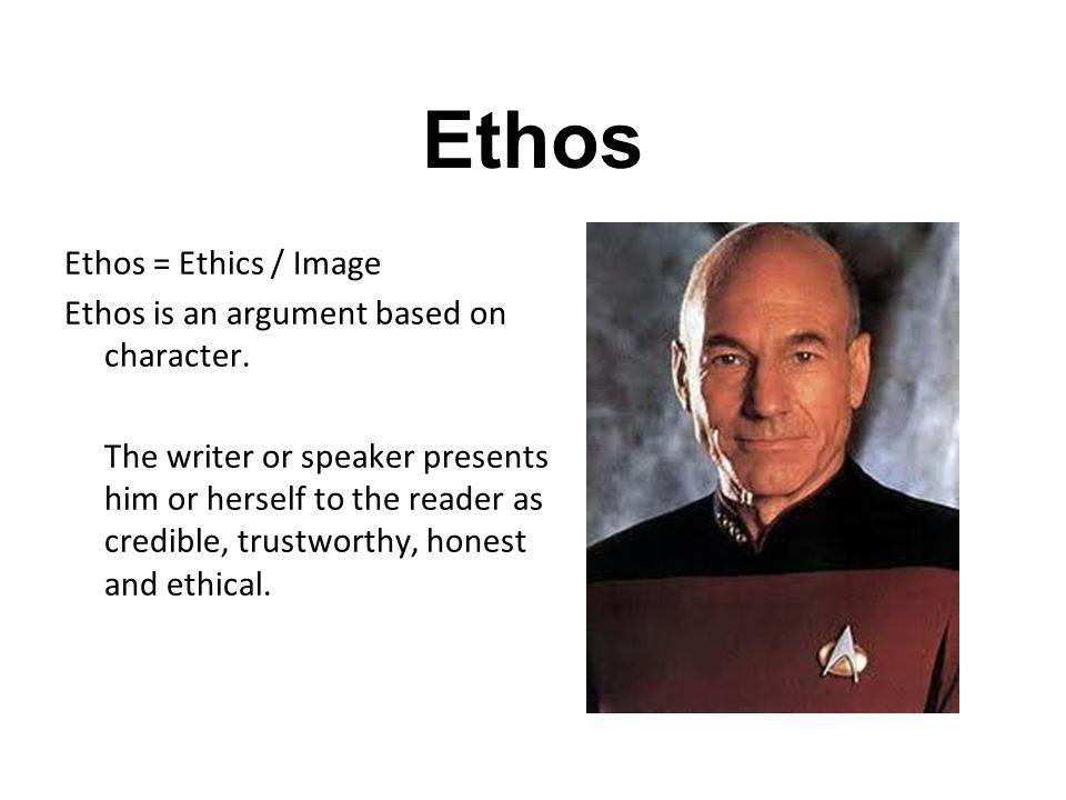 Ethos Ethos = Ethics / Image Ethos is an argument based on character. The writer or speaker presents him or herself to the reader as credible, trustwo