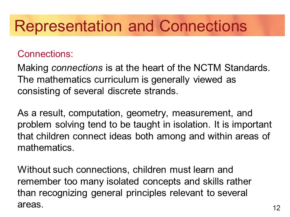 12 Representation and Connections Connections: Making connections is at the heart of the NCTM Standards. The mathematics curriculum is generally viewe