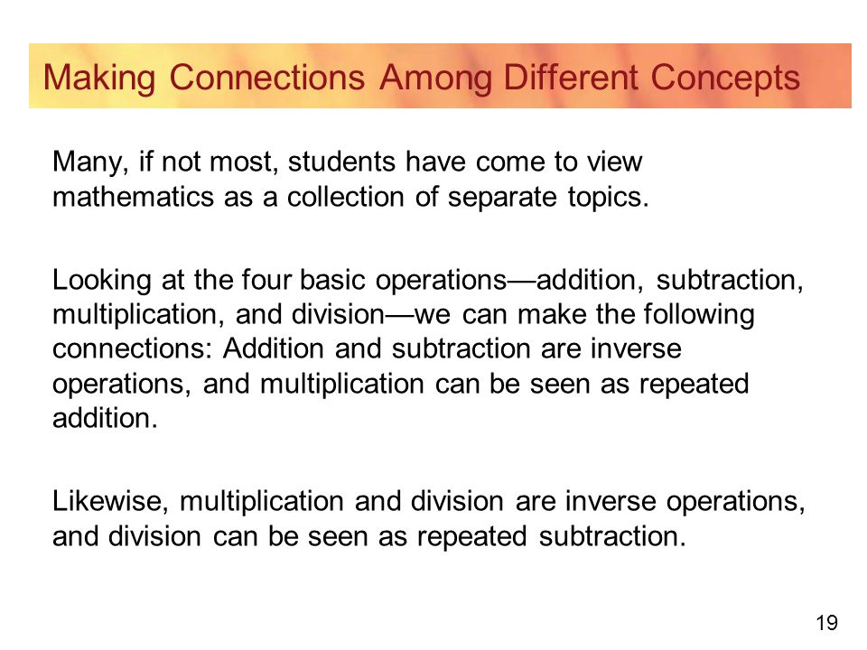 19 Making Connections Among Different Concepts Many, if not most, students have come to view mathematics as a collection of separate topics. Looking a