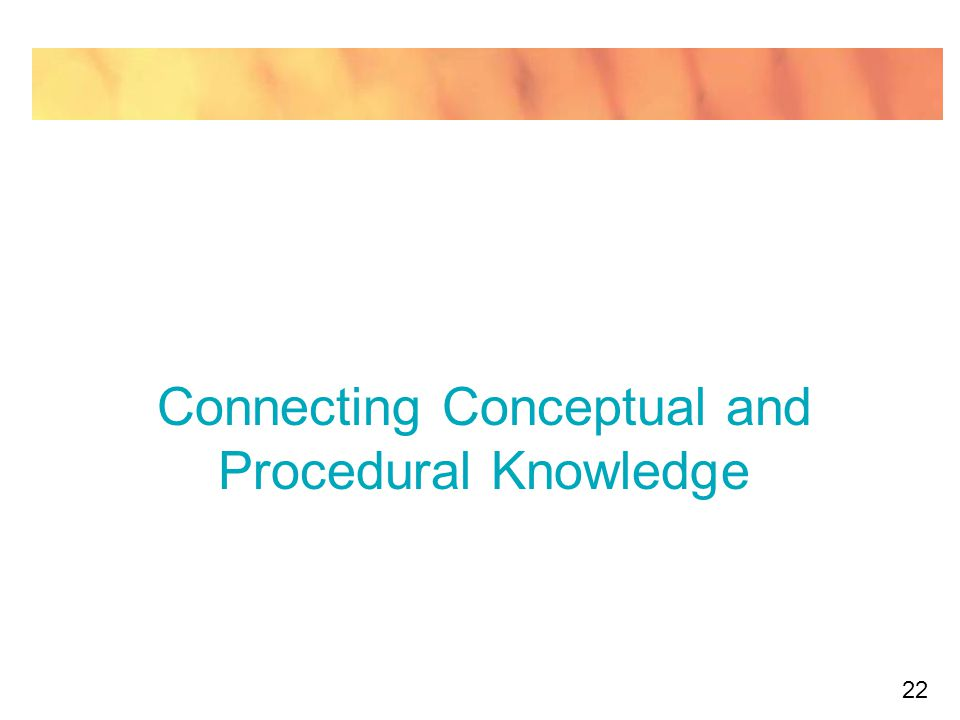 22 Connecting Conceptual and Procedural Knowledge
