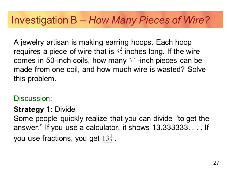 27 Investigation B – How Many Pieces of Wire? A jewelry artisan is making earring hoops. Each hoop requires a piece of wire that is inches long. If th