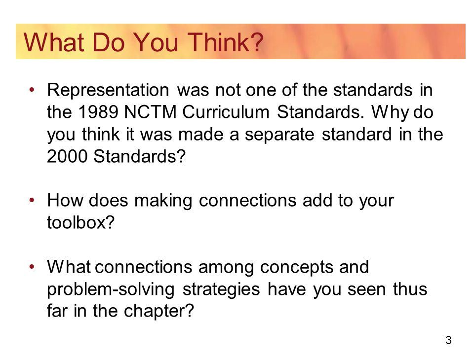 3 What Do You Think? Representation was not one of the standards in the 1989 NCTM Curriculum Standards. Why do you think it was made a separate standa