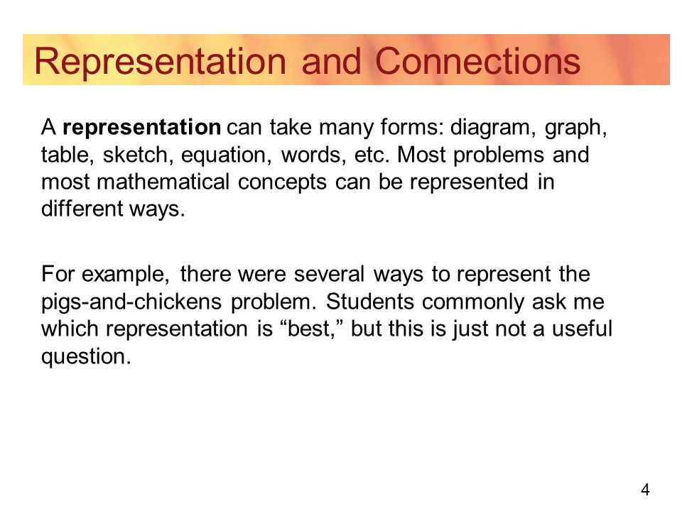 4 Representation and Connections A representation can take many forms: diagram, graph, table, sketch, equation, words, etc. Most problems and most mat