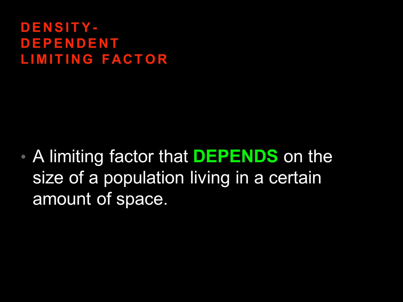 DENSITY DEPENDENT LIMITING FACTORS INCLUDE: Competition- competing for the same resource Predation-One kills and eats another Parasitism- One organism benefits at the expense of another Diseases- Spread by pathogens