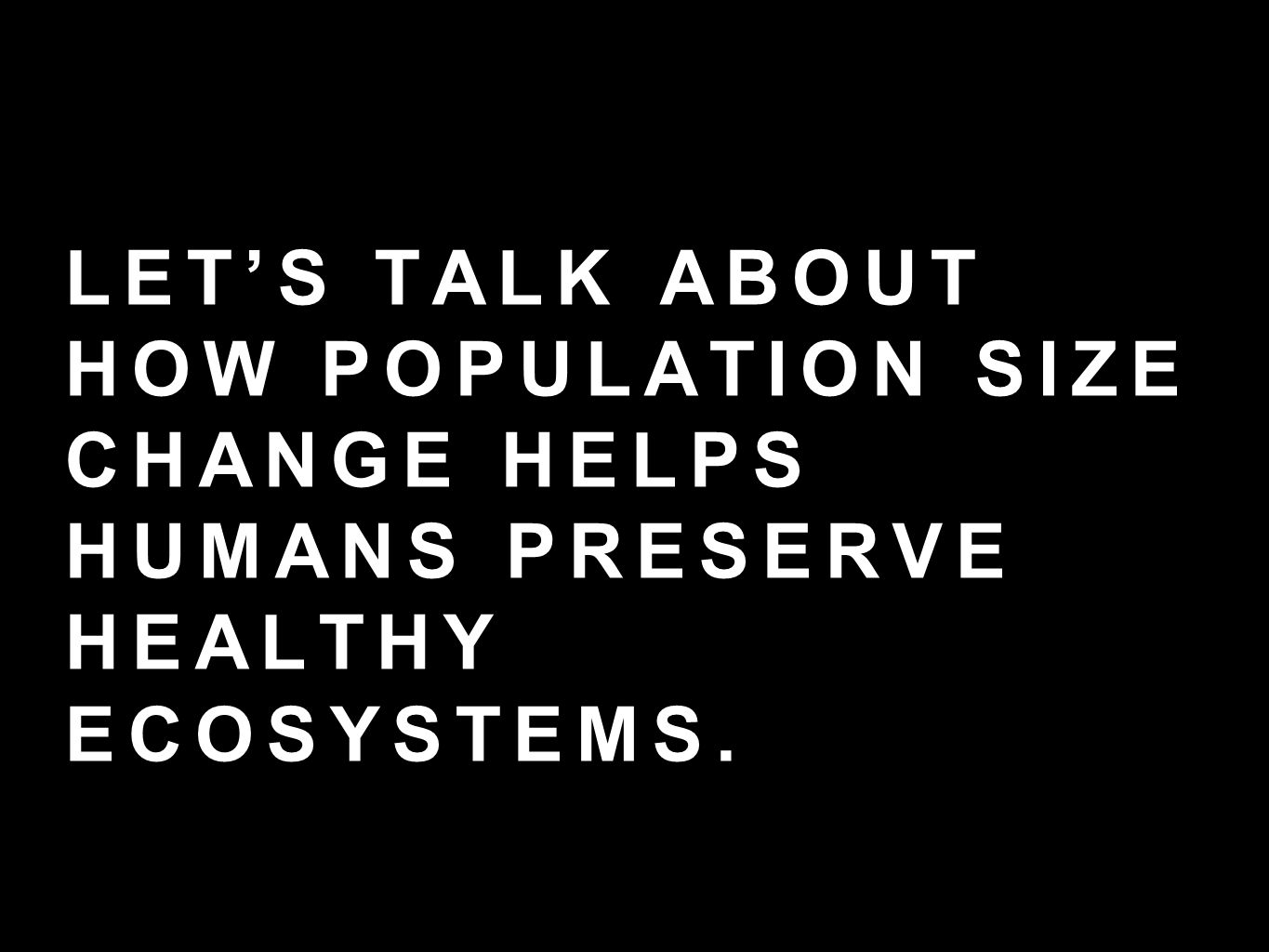 LET'S TALK ABOUT HOW POPULATION SIZE CHANGE HELPS HUMANS PRESERVE HEALTHY ECOSYSTEMS.