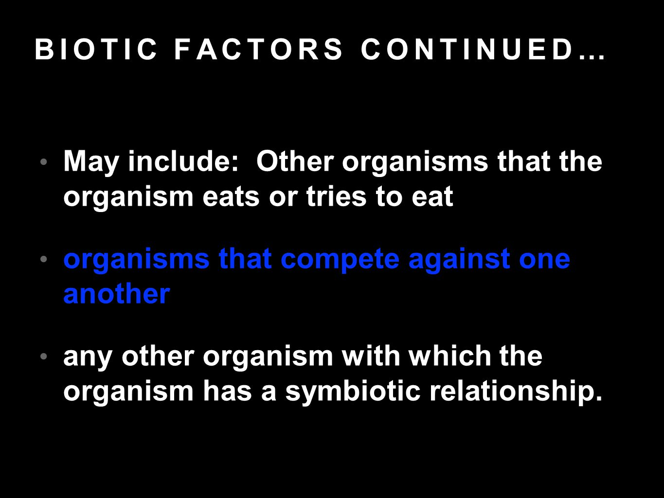 BIOTIC FACTORS CONTINUED… May include: Other organisms that the organism eats or tries to eat organisms that compete against one another any other organism with which the organism has a symbiotic relationship.