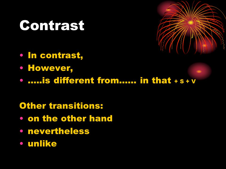Contrast In contrast, However, …..is different from…… in that + S + V Other transitions: on the other hand nevertheless unlike