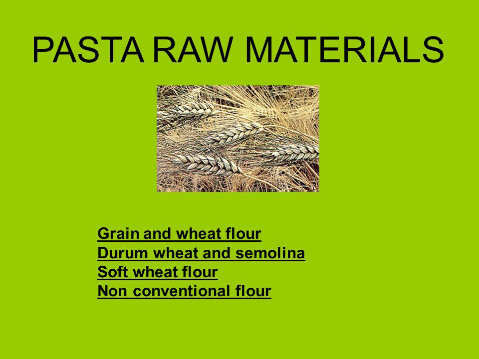 PASTA RAW MATERIALS Grain and wheat flour Durum wheat and semolina Soft wheat flour Non conventional flour