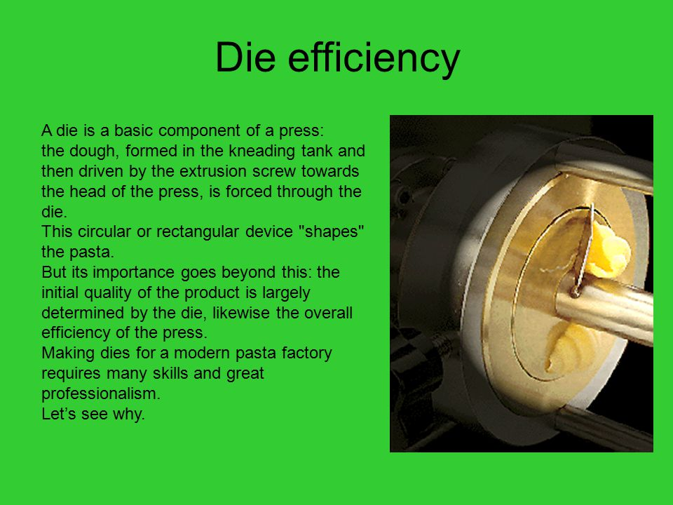 Die efficiency A die is a basic component of a press: the dough, formed in the kneading tank and then driven by the extrusion screw towards the head of the press, is forced through the die.