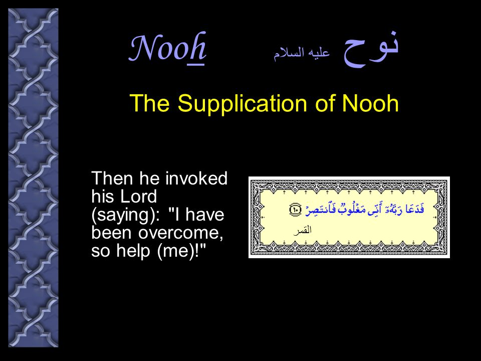 Nooh نوح عليه السلام Then he invoked his Lord (saying): I have been overcome, so help (me)! The Supplication of Nooh هود القمر