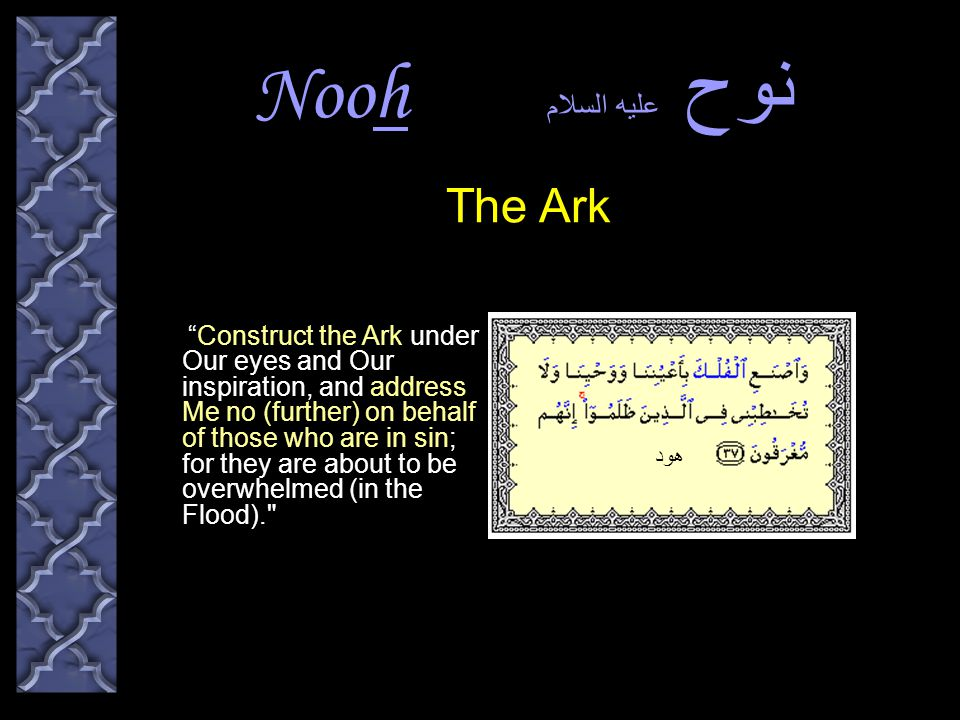 Nooh نوح عليه السلام Construct the Ark under Our eyes and Our inspiration, and address Me no (further) on behalf of those who are in sin; for they are about to be overwhelmed (in the Flood). The Ark هود