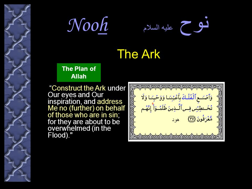 Nooh نوح عليه السلام Construct the Ark under Our eyes and Our inspiration, and address Me no (further) on behalf of those who are in sin; for they are about to be overwhelmed (in the Flood). The Ark هود The Plan of Allah