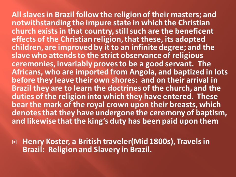 All slaves in Brazil follow the religion of their masters; and notwithstanding the impure state in which the Christian church exists in that country, still such are the beneficent effects of the Christian religion, that these, its adopted children, are improved by it to an infinite degree; and the slave who attends to the strict observance of religious ceremonies, invariably proves to be a good servant.