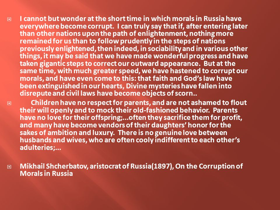  I cannot but wonder at the short time in which morals in Russia have everywhere become corrupt.