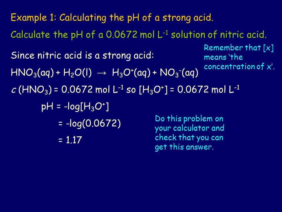 Example 1: Calculating the pH of a strong acid. Calculate the pH of a 0.0672 mol L -1 solution of nitric acid. Since nitric acid is a strong acid: HNO