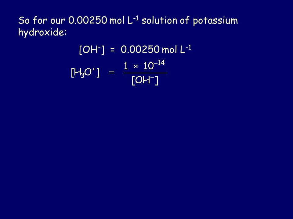 So for our 0.00250 mol L -1 solution of potassium hydroxide: [OH - ] = 0.00250 mol L -1