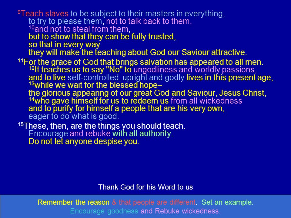 9 Teach slaves to be subject to their masters in everything, to try to please them, not to talk back to them, 10 and not to steal from them, but to show that they can be fully trusted, so that in every way they will make the teaching about God our Saviour attractive.