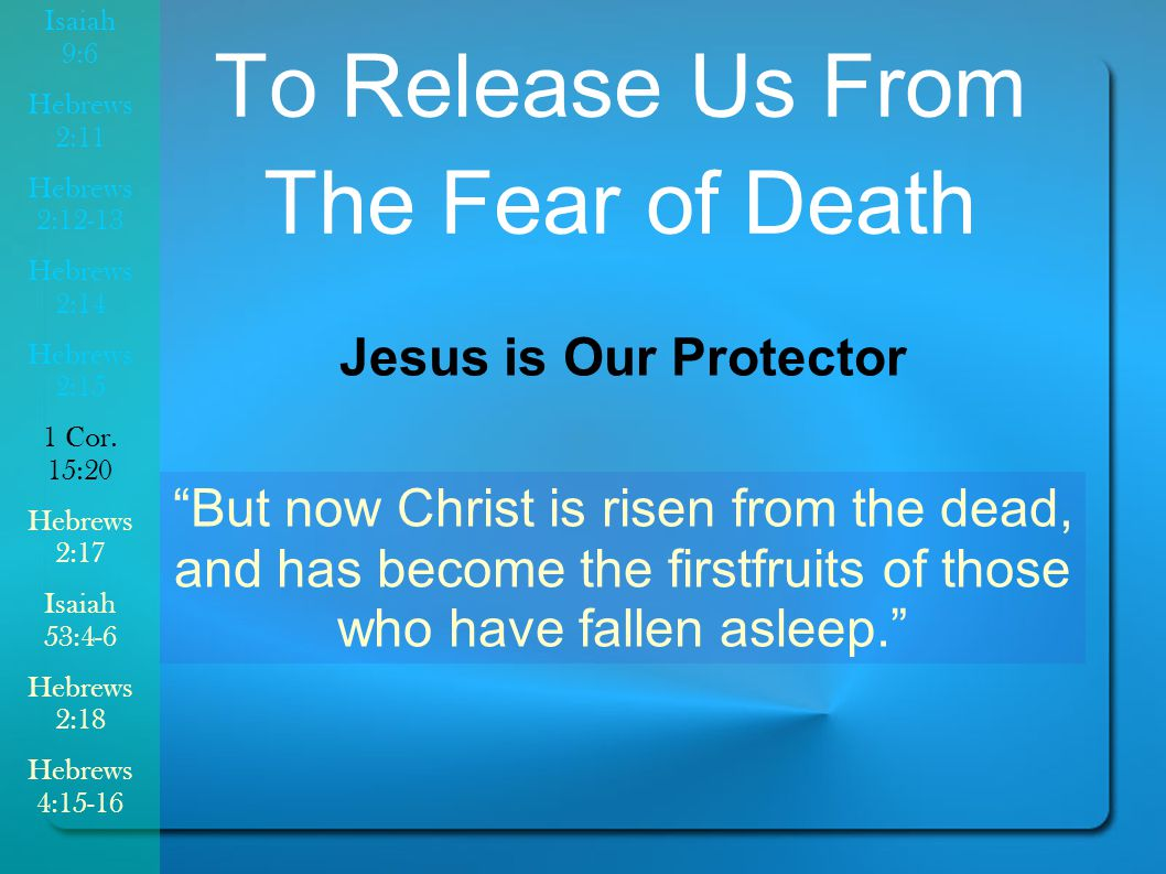 To Release Us From The Fear of Death But now Christ is risen from the dead, and has become the firstfruits of those who have fallen asleep. Jesus is Our Protector Isaiah 9:6 Hebrews 2:11 Hebrews 2:12-13 Hebrews 2:14 Hebrews 2:15 1 Cor.