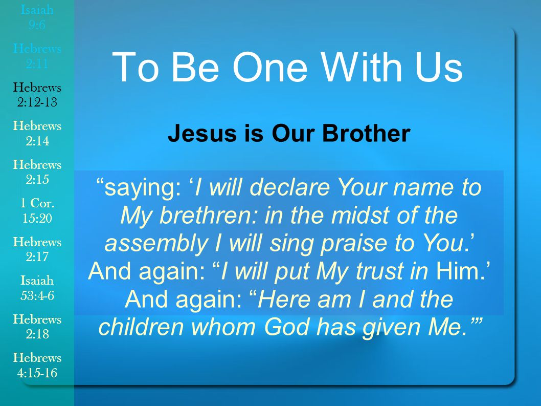 To Be One With Us Jesus is Our Brother saying: 'I will declare Your name to My brethren: in the midst of the assembly I will sing praise to You.' And again: I will put My trust in Him.' And again: Here am I and the children whom God has given Me.' Isaiah 9:6 Hebrews 2:11 Hebrews 2:12-13 Hebrews 2:14 Hebrews 2:15 1 Cor.