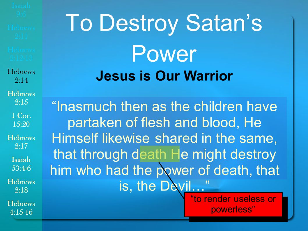 Inasmuch then as the children have partaken of flesh and blood, He Himself likewise shared in the same, that through death He might destroy him who had the power of death, that is, the Devil… To Destroy Satan's Power Jesus is Our Warrior to render useless or powerless Isaiah 9:6 Hebrews 2:11 Hebrews 2:12-13 Hebrews 2:14 Hebrews 2:15 1 Cor.