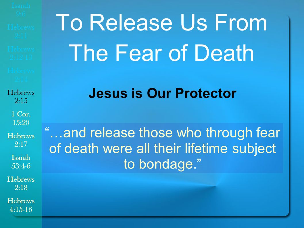 …and release those who through fear of death were all their lifetime subject to bondage. To Release Us From The Fear of Death Jesus is Our Protector Isaiah 9:6 Hebrews 2:11 Hebrews 2:12-13 Hebrews 2:14 Hebrews 2:15 1 Cor.
