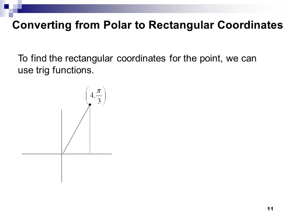 11 To find the rectangular coordinates for the point, we can use trig functions. Converting from Polar to Rectangular Coordinates