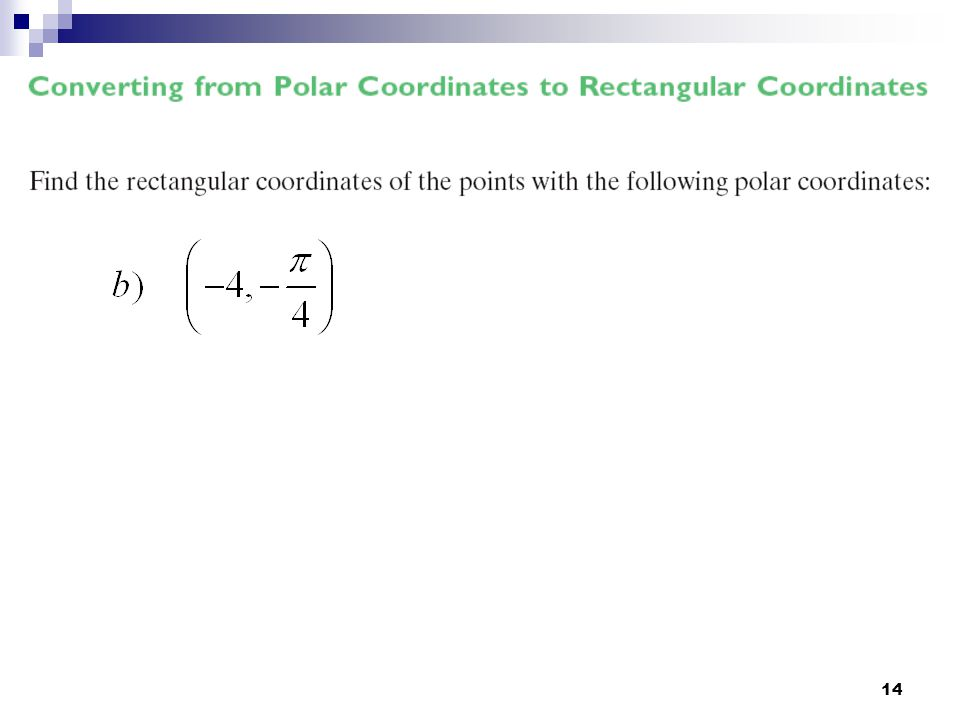 15 Likewise, we can find the polar coordinates if we are given the rectangular coordinates using the trig functions.