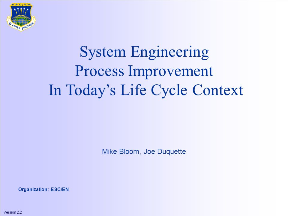 Version 2.2 1 System Engineering Process Improvement In Today's Life Cycle Context Mike Bloom, Joe Duquette Organization: ESC/EN Version 2.2