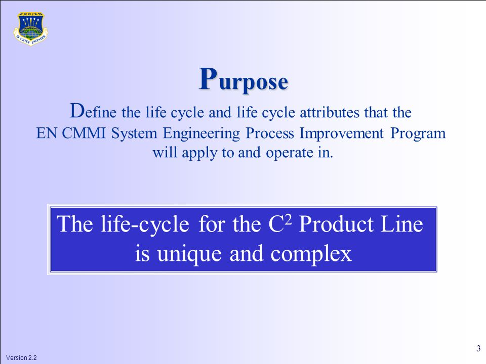 Version 2.2 3 P urpose D efine the life cycle and life cycle attributes that the EN CMMI System Engineering Process Improvement Program will apply to and operate in.