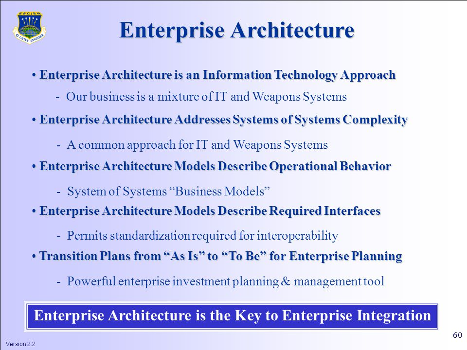 Version 2.2 60 Enterprise Architecture Enterprise Architecture is an Information Technology Approach Enterprise Architecture is an Information Technology Approach - Our business is a mixture of IT and Weapons Systems Enterprise Architecture Addresses Systems of Systems Complexity Enterprise Architecture Addresses Systems of Systems Complexity - A common approach for IT and Weapons Systems Enterprise Architecture Models Describe Operational Behavior Enterprise Architecture Models Describe Operational Behavior - System of Systems Business Models Transition Plans from As Is to To Be for Enterprise Planning Transition Plans from As Is to To Be for Enterprise Planning - Powerful enterprise investment planning & management tool Enterprise Architecture is the Key to Enterprise Integration Enterprise Architecture Models Describe Required Interfaces Enterprise Architecture Models Describe Required Interfaces - Permits standardization required for interoperability
