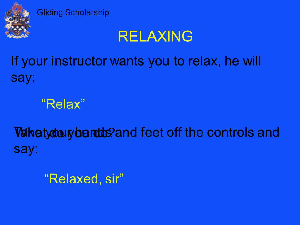 """Gliding Scholarship RELAXING If your instructor wants you to relax, he will say: """"Relax"""" Take your hands and feet off the controls and say: What do yo"""