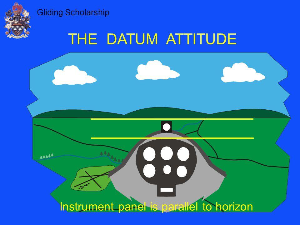 Gliding Scholarship THE DATUM ATTITUDE Instrument panel is parallel to horizon