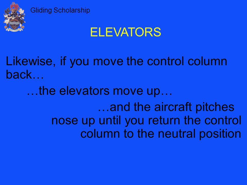 Gliding Scholarship Likewise, if you move the control column back… …the elevators move up… …and the aircraft pitches nose up until you return the control column to the neutral position ELEVATORS