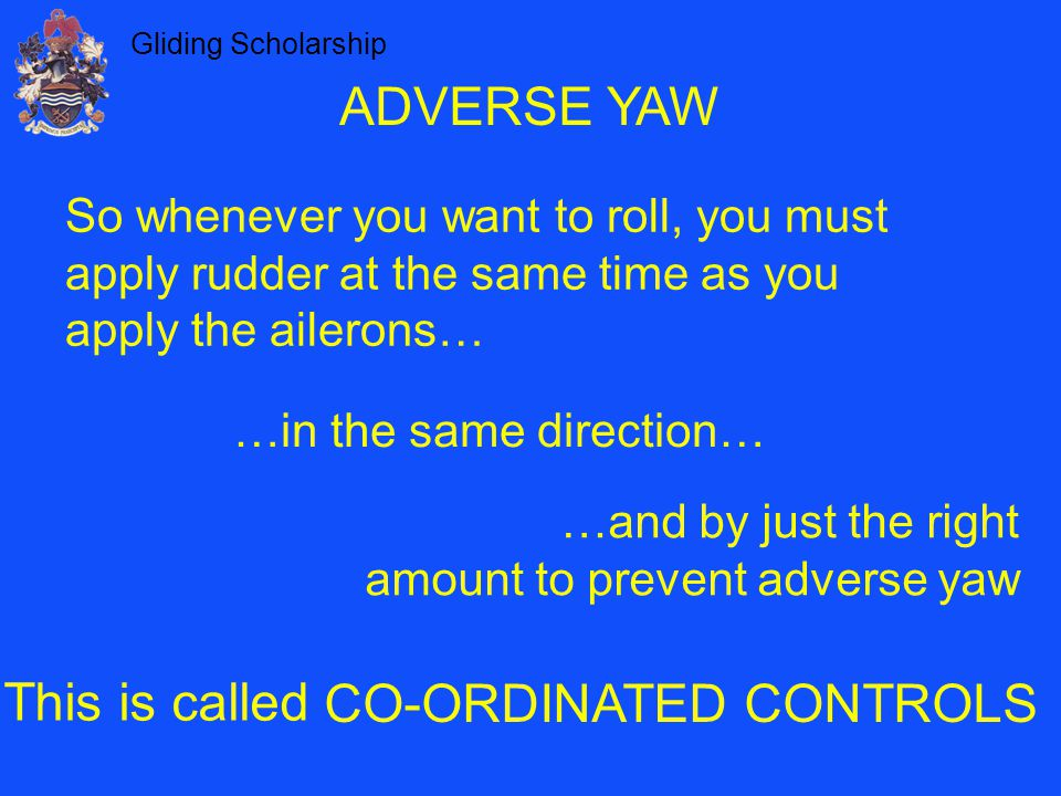 Gliding Scholarship ADVERSE YAW So whenever you want to roll, you must apply rudder at the same time as you apply the ailerons… This is called CO-ORDINATED CONTROLS …in the same direction… …and by just the right amount to prevent adverse yaw