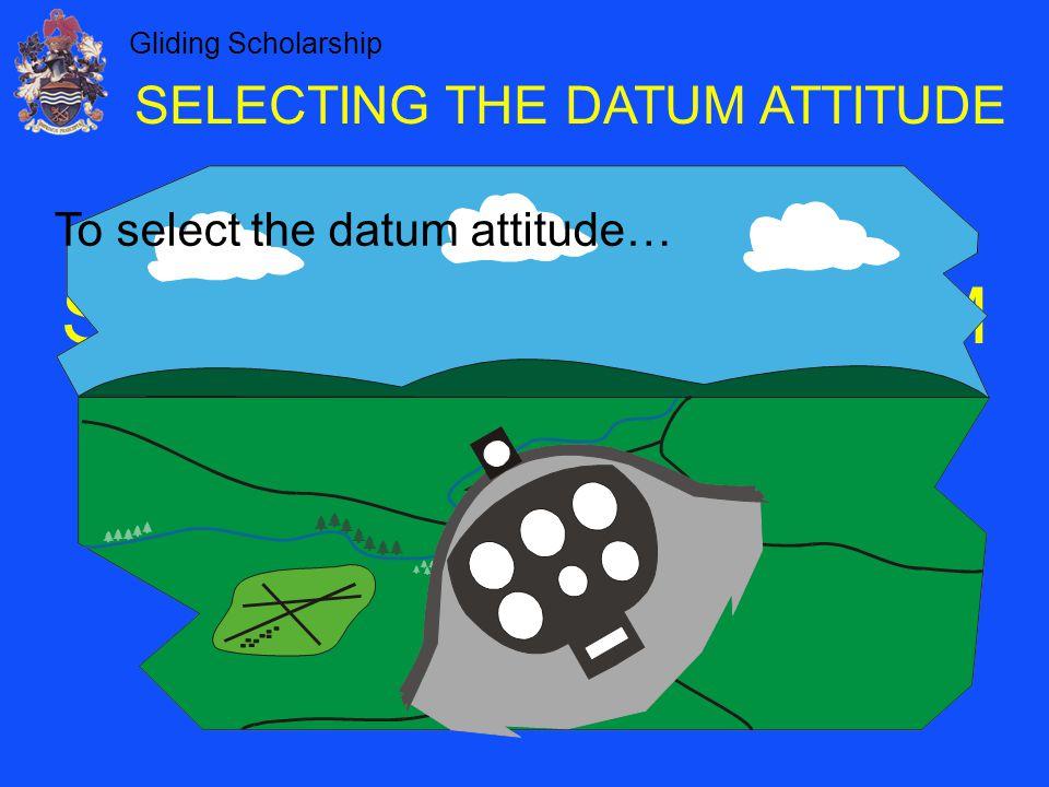 Gliding Scholarship SELECTING THE DATUM ATTITUDE To select the datum attitude…