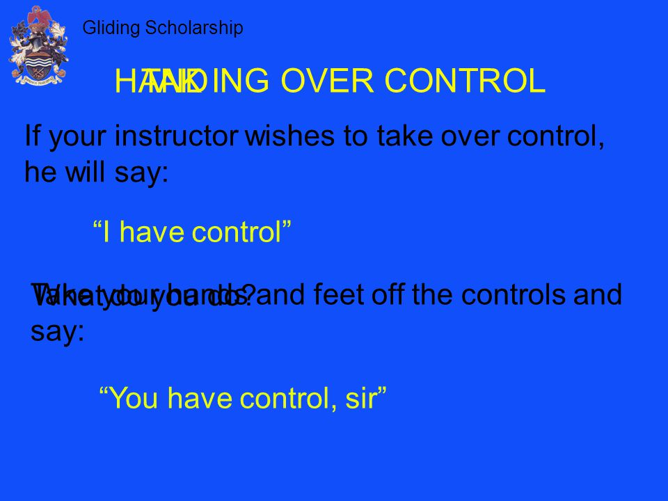 Gliding Scholarship ING OVER CONTROL If your instructor wishes to take over control, he will say: I have control Take your hands and feet off the controls and say: What do you do.