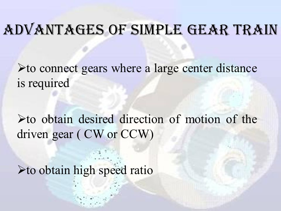 ADVANTAGES of Simple Gear Train  to connect gears where a large center distance is required  to obtain desired direction of motion of the driven gear ( CW or CCW)  to obtain high speed ratio