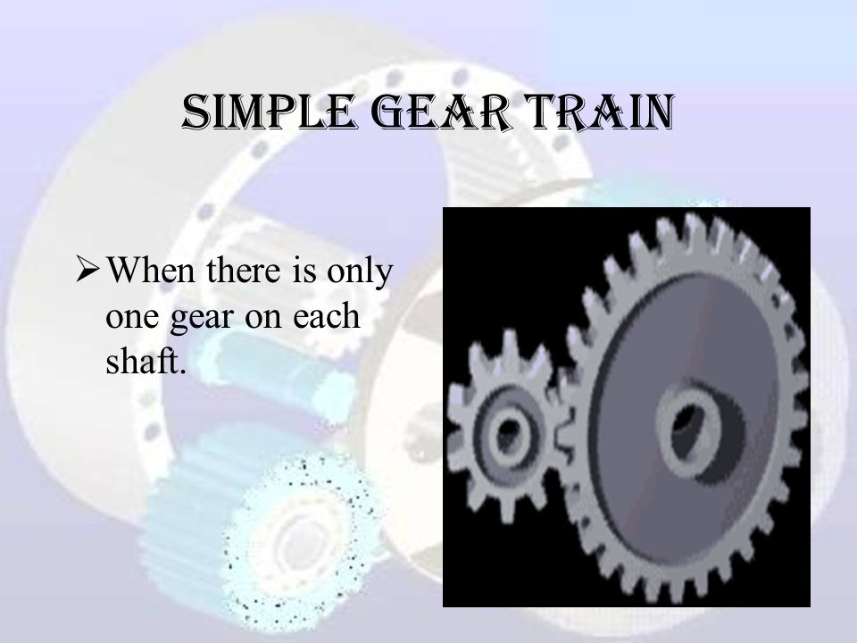 Simple Gear Train  When there is only one gear on each shaft.