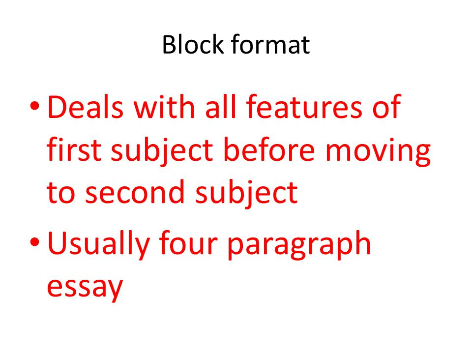 Block format Deals with all features of first subject before moving to second subject Usually four paragraph essay