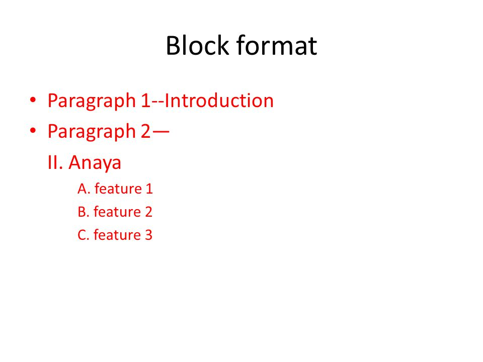 Block format Paragraph 1--Introduction Paragraph 2— II. Anaya A. feature 1 B. feature 2 C. feature 3