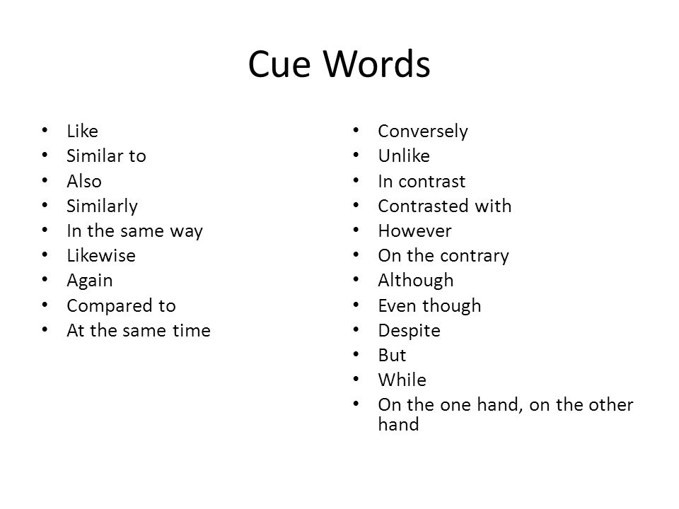 Cue Words Like Similar to Also Similarly In the same way Likewise Again Compared to At the same time Conversely Unlike In contrast Contrasted with How