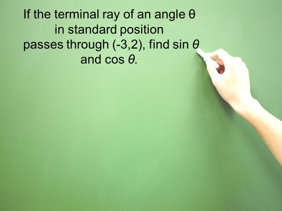 If the terminal ray of an angle θ in standard position passes through (-3,2), find sin θ and cos θ.