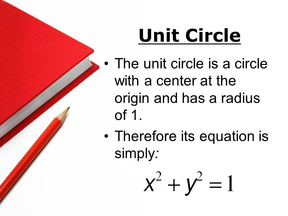 Unit Circle The unit circle is a circle with a center at the origin and has a radius of 1. Therefore its equation is simply: