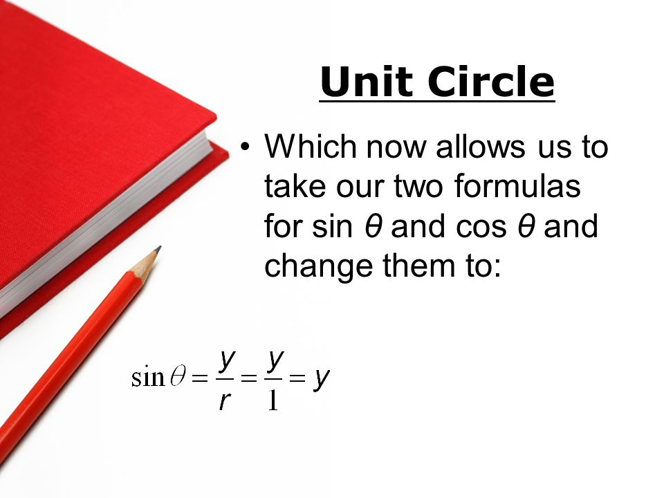 Unit Circle Which now allows us to take our two formulas for sin θ and cos θ and change them to: