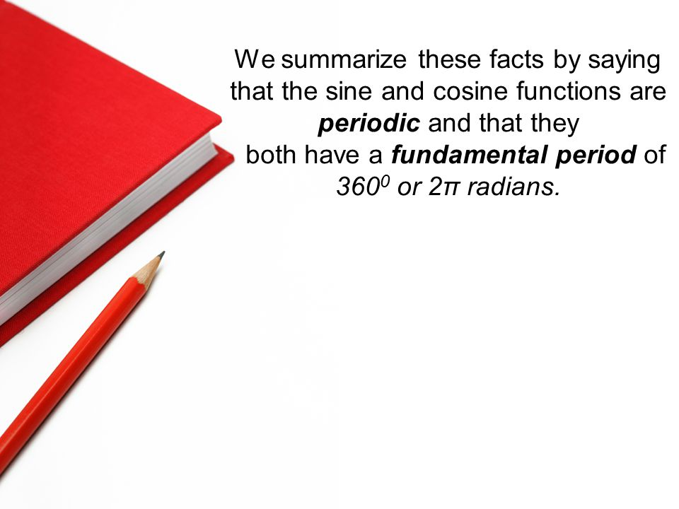We summarize these facts by saying that the sine and cosine functions are periodic and that they both have a fundamental period of 360 0 or 2π radians.